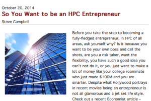 Before you take the step to becoming a fully-fledged entrepreneur, in HPC of all areas, ask yourself why? Is it because you want to be your own boss and call the shots, are you a risk taker, want the flexibility, you have such a good idea you can't not do it, or you just want to ...
